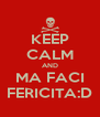 KEEP CALM AND MA FACI FERICITA:D - Personalised Poster A4 size