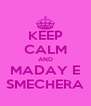 KEEP CALM AND MADAY E SMECHERA - Personalised Poster A4 size