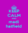 KEEP CALM AND madi hatfield - Personalised Poster A4 size