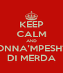 KEEP CALM AND MADONNA'MPESHTAHA DI MERDA - Personalised Poster A4 size
