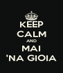 KEEP CALM AND MAI 'NA GIOIA - Personalised Poster A4 size