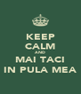 KEEP CALM AND MAI TACI IN PULA MEA - Personalised Poster A4 size