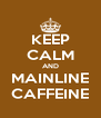 KEEP CALM AND MAINLINE CAFFEINE - Personalised Poster A4 size