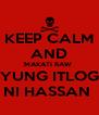 KEEP CALM AND MAKATI RAW  YUNG ITLOG NI HASSAN  - Personalised Poster A4 size