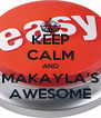 KEEP CALM AND MAKAYLA'S AWESOME - Personalised Poster A4 size