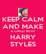 KEEP CALM AND MAKE A CHILD WITH HARRY STYLES - Personalised Poster A4 size