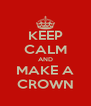 KEEP CALM AND MAKE A CROWN - Personalised Poster A4 size