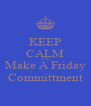 KEEP CALM AND Make A Friday Committment - Personalised Poster A4 size