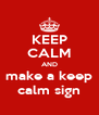 KEEP CALM AND make a keep calm sign - Personalised Poster A4 size