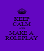 KEEP CALM AND MAKE A  ROLEPLAY - Personalised Poster A4 size