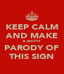 KEEP CALM AND MAKE A SHITTY PARODY OF THIS SIGN - Personalised Poster A4 size