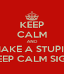 KEEP CALM AND MAKE A STUPID KEEP CALM SIGN - Personalised Poster A4 size