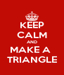 KEEP CALM AND MAKE A  TRIANGLE - Personalised Poster A4 size
