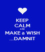 KEEP CALM AND MAKE a WISH ...DAMNIT - Personalised Poster A4 size