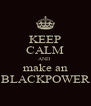 KEEP CALM AND  make an BLACKPOWER - Personalised Poster A4 size