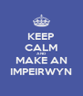 KEEP CALM AND MAKE AN IMPEIRWYN - Personalised Poster A4 size