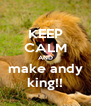 KEEP CALM AND make andy king!! - Personalised Poster A4 size