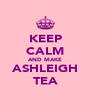KEEP CALM AND MAKE ASHLEIGH TEA - Personalised Poster A4 size
