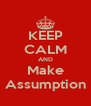 KEEP CALM AND Make Assumption - Personalised Poster A4 size