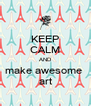 KEEP CALM AND make awesome  art - Personalised Poster A4 size