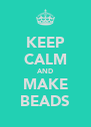 KEEP CALM AND MAKE BEADS - Personalised Poster A4 size