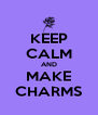 KEEP CALM AND MAKE CHARMS - Personalised Poster A4 size