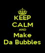 KEEP CALM AND Make Da Bubbles - Personalised Poster A4 size