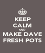 KEEP CALM AND MAKE DAVE FRESH POTS - Personalised Poster A4 size