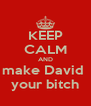 KEEP CALM AND make David  your bitch - Personalised Poster A4 size