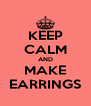 KEEP CALM AND MAKE EARRINGS - Personalised Poster A4 size
