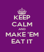 KEEP CALM AND MAKE 'EM EAT IT - Personalised Poster A4 size