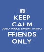 KEEP CALM AND MAKE EVERYTHING FRIENDS ONLY - Personalised Poster A4 size