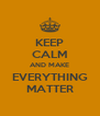 KEEP CALM AND MAKE EVERYTHING MATTER - Personalised Poster A4 size