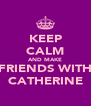 KEEP CALM AND MAKE FRIENDS WITH CATHERINE - Personalised Poster A4 size