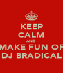 KEEP CALM AND MAKE FUN OF DJ BRADICAL - Personalised Poster A4 size