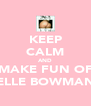 KEEP CALM AND MAKE FUN OF ELLE BOWMAN - Personalised Poster A4 size