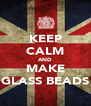 KEEP CALM AND MAKE GLASS BEADS - Personalised Poster A4 size