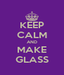KEEP CALM AND MAKE GLASS - Personalised Poster A4 size