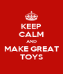 KEEP CALM AND MAKE GREAT TOYS - Personalised Poster A4 size