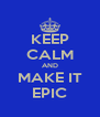 KEEP CALM AND MAKE IT EPIC - Personalised Poster A4 size
