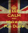 KEEP CALM AND Make It Fun Dude - Personalised Poster A4 size