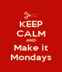 KEEP CALM AND Make it Mondays - Personalised Poster A4 size