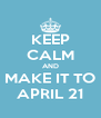 KEEP CALM AND MAKE IT TO APRIL 21 - Personalised Poster A4 size
