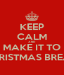 KEEP CALM AND MAKE IT TO CHRISTMAS BREAK. - Personalised Poster A4 size
