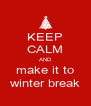 KEEP CALM AND make it to winter break - Personalised Poster A4 size