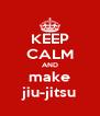 KEEP CALM AND make jiu-jitsu - Personalised Poster A4 size