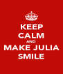 KEEP CALM AND MAKE JULIA SMILE - Personalised Poster A4 size