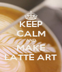 KEEP CALM AND MAKE LATTE ART - Personalised Poster A4 size