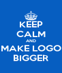 KEEP CALM AND MAKE LOGO BIGGER - Personalised Poster A4 size