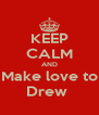 KEEP CALM AND Make love to Drew  - Personalised Poster A4 size